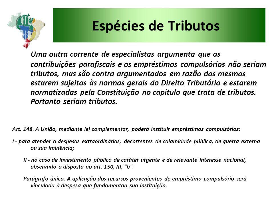 Espécies de Tributos Uma outra corrente de especialistas argumenta que as contribuições parafiscais e os empréstimos compulsórios não seriam tributos,