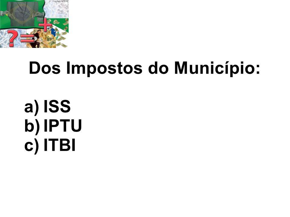 Dos Impostos do Município: a)ISS b)IPTU c)ITBI