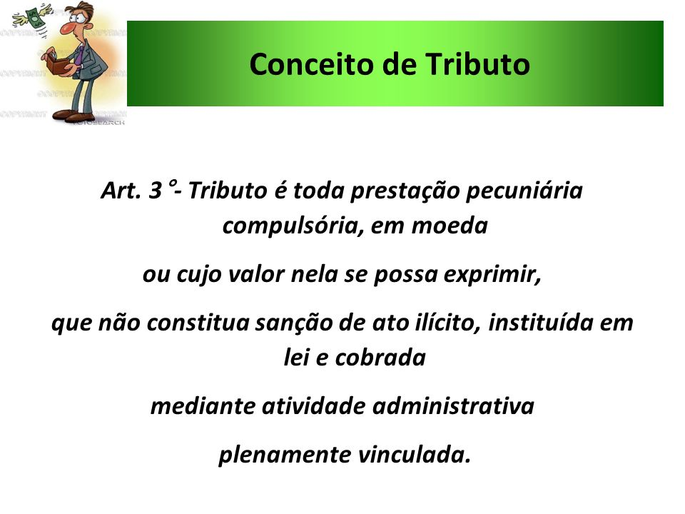 Conceito de Tributo Art. 3°- Tributo é toda prestação pecuniária compulsória, em moeda ou cujo valor nela se possa exprimir, que não constitua sanção