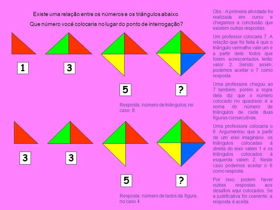 Existe uma relação entre os números e os triângulos abaixo. Que número você colocaria no lugar do ponto de interrogação? 13 5? 33 5? Resposta: número