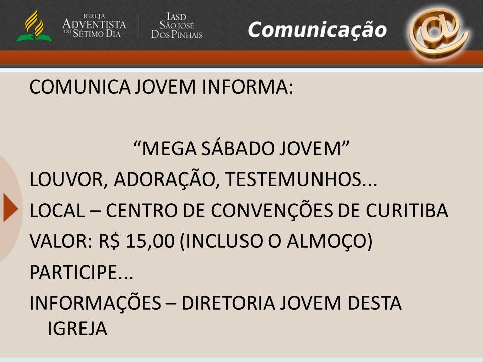 COMUNICA JOVEM INFORMA: MEGA SÁBADO JOVEM LOUVOR, ADORAÇÃO, TESTEMUNHOS... LOCAL – CENTRO DE CONVENÇÕES DE CURITIBA VALOR: R$ 15,00 (INCLUSO O ALMOÇO)