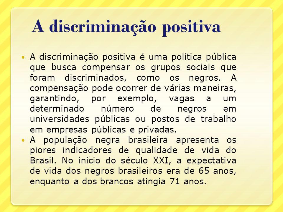 A discriminação positiva A discriminação positiva é uma política pública que busca compensar os grupos sociais que foram discriminados, como os negros