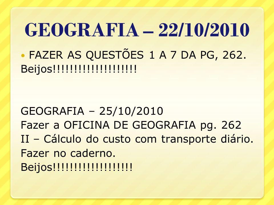 GEOGRAFIA – 22/10/2010 FAZER AS QUESTÕES 1 A 7 DA PG, 262. Beijos!!!!!!!!!!!!!!!!!!!! GEOGRAFIA – 25/10/2010 Fazer a OFICINA DE GEOGRAFIA pg. 262 II –