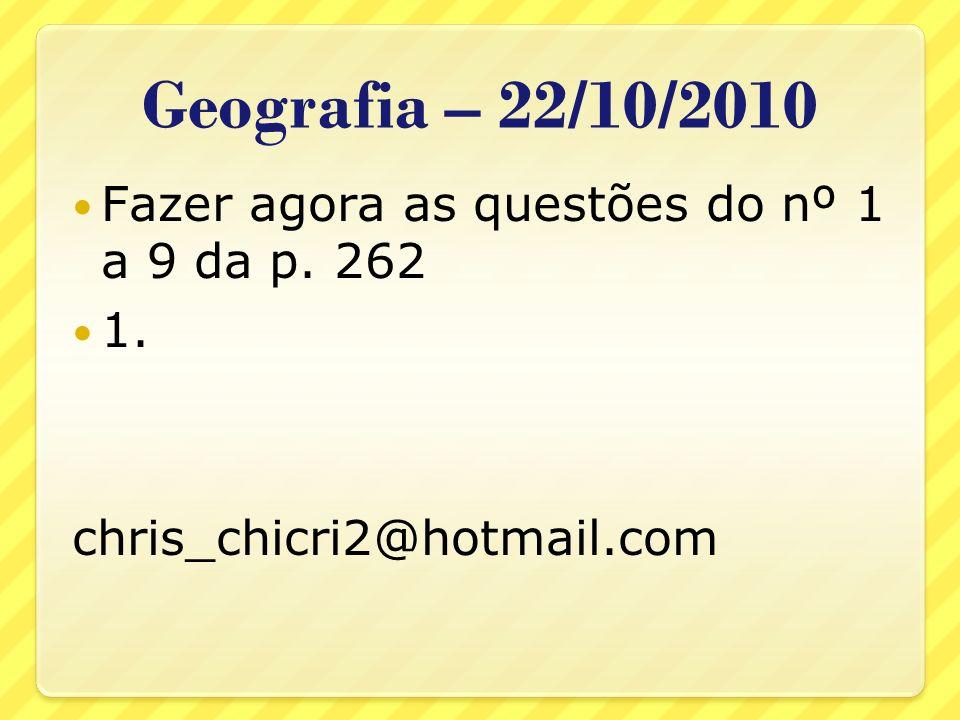 Geografia – 22/10/2010 Fazer agora as questões do nº 1 a 9 da p. 262 1. chris_chicri2@hotmail.com