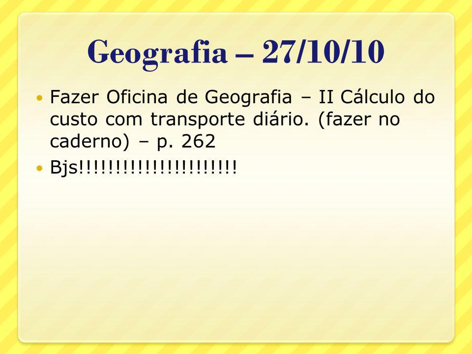 Geografia – 27/10/10 Fazer Oficina de Geografia – II Cálculo do custo com transporte diário. (fazer no caderno) – p. 262 Bjs!!!!!!!!!!!!!!!!!!!!!!