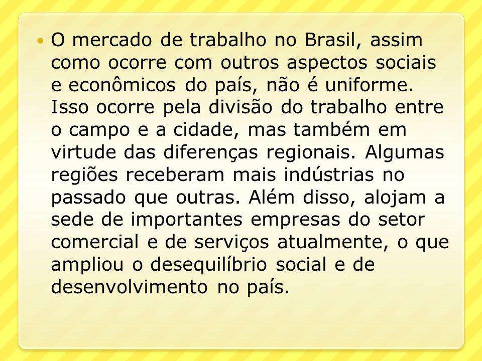 O mercado de trabalho no Brasil, assim como ocorre com outros aspectos sociais e econômicos do país, não é uniforme. Isso ocorre pela divisão do traba
