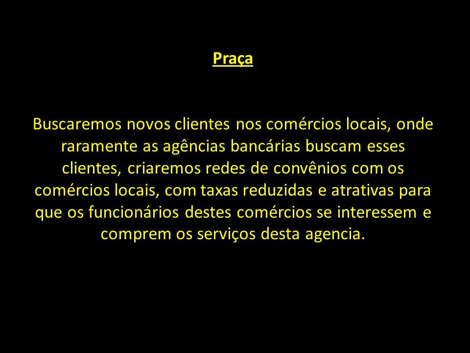 Praça Buscaremos novos clientes nos comércios locais, onde raramente as agências bancárias buscam esses clientes, criaremos redes de convênios com os