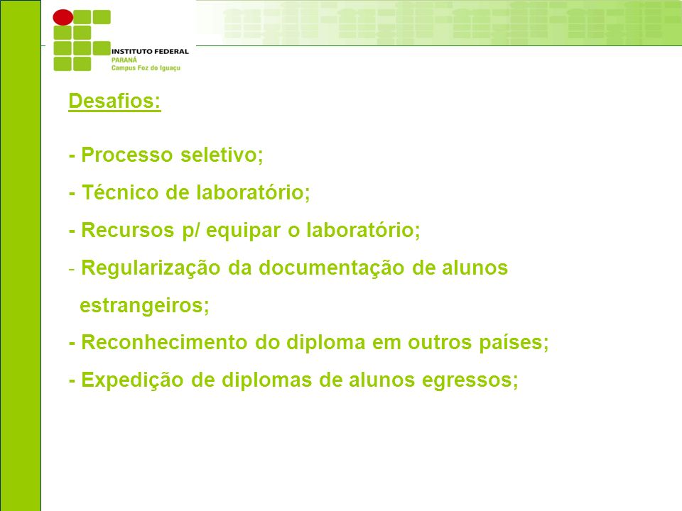 Desafios: - Processo seletivo; - Técnico de laboratório; - Recursos p/ equipar o laboratório; - Regularização da documentação de alunos estrangeiros;