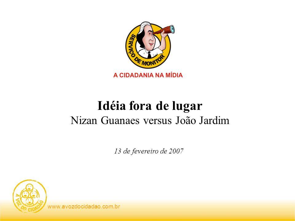www.avozdocidadao.com.br Idéia fora de lugar Nizan Guanaes versus João Jardim 13 de fevereiro de 2007