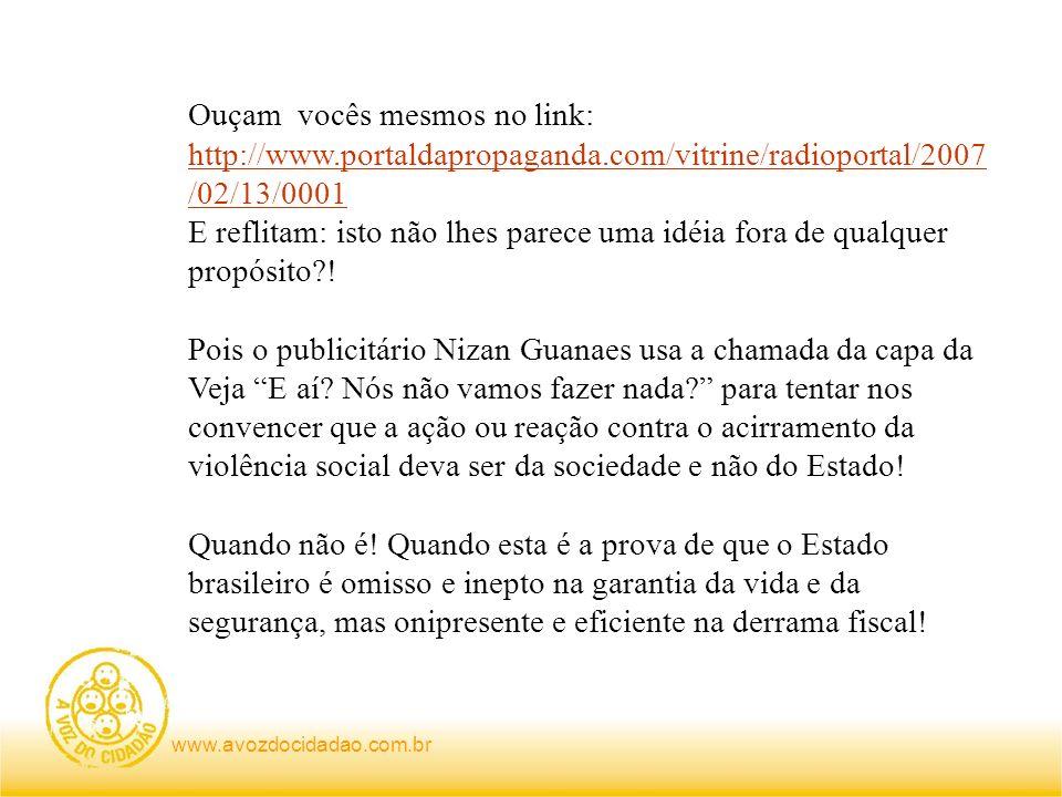 Ouçam vocês mesmos no link: http://www.portaldapropaganda.com/vitrine/radioportal/2007 /02/13/0001 http://www.portaldapropaganda.com/vitrine/radioportal/2007 /02/13/0001 E reflitam: isto não lhes parece uma idéia fora de qualquer propósito .