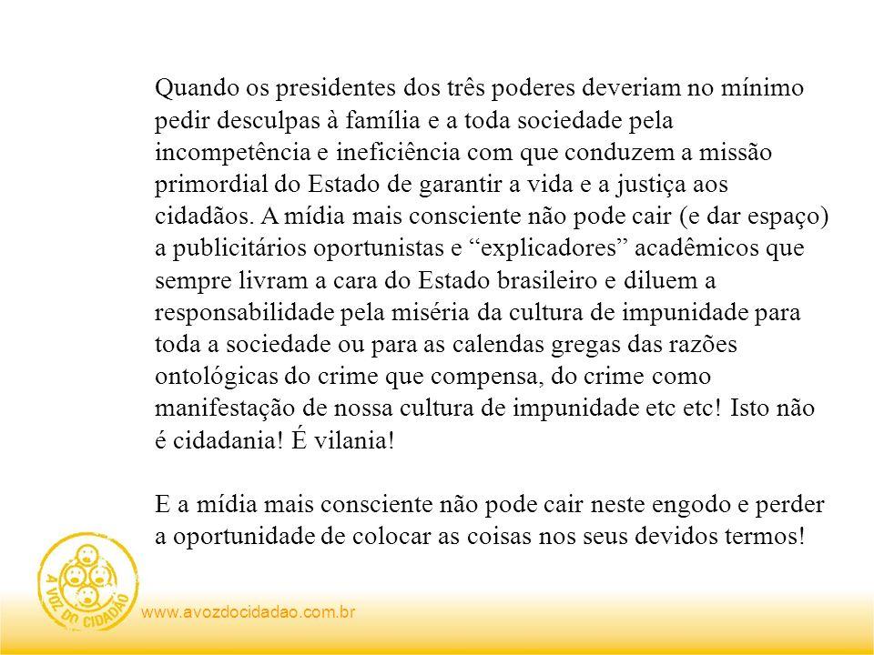 www.avozdocidadao.com.br Quando os presidentes dos três poderes deveriam no mínimo pedir desculpas à família e a toda sociedade pela incompetência e ineficiência com que conduzem a missão primordial do Estado de garantir a vida e a justiça aos cidadãos.