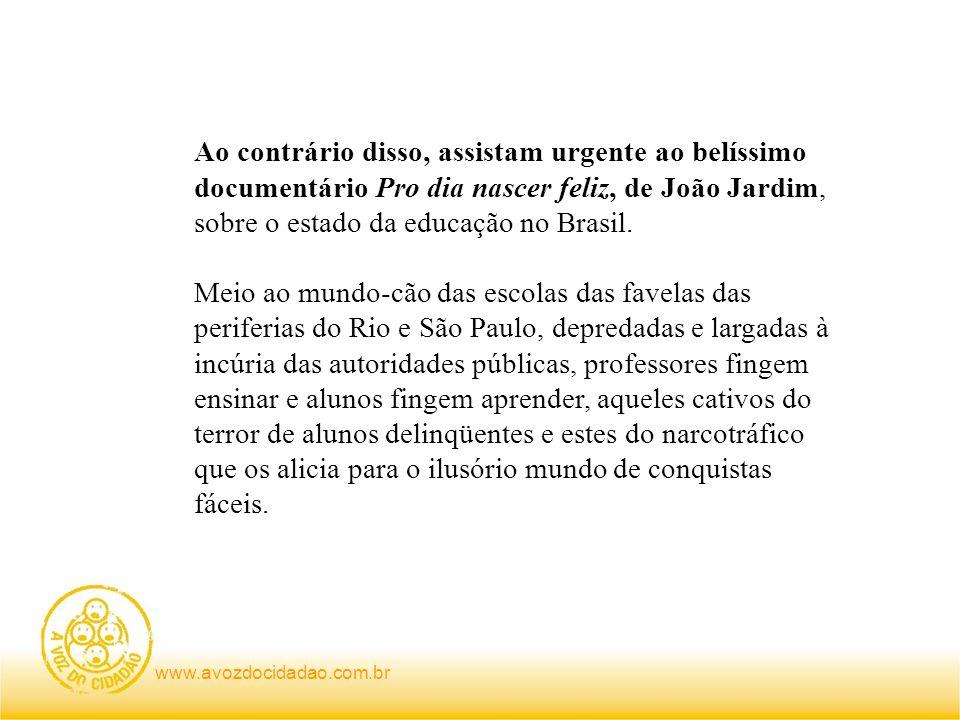 www.avozdocidadao.com.br Ao contrário disso, assistam urgente ao belíssimo documentário Pro dia nascer feliz, de João Jardim, sobre o estado da educação no Brasil.