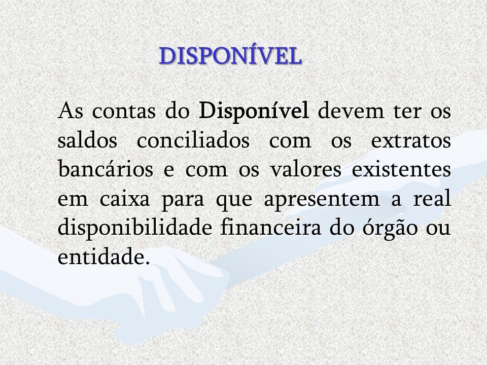 DISPONÍVEL DISPONÍVEL As contas do Disponível devem ter os saldos conciliados com os extratos bancários e com os valores existentes em caixa para que