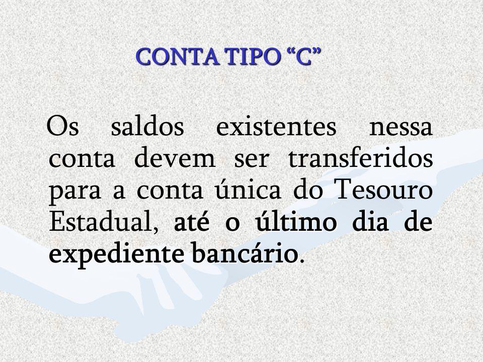 CONTA TIPO C até o último dia de expediente bancário Os saldos existentes nessa conta devem ser transferidos para a conta única do Tesouro Estadual, a