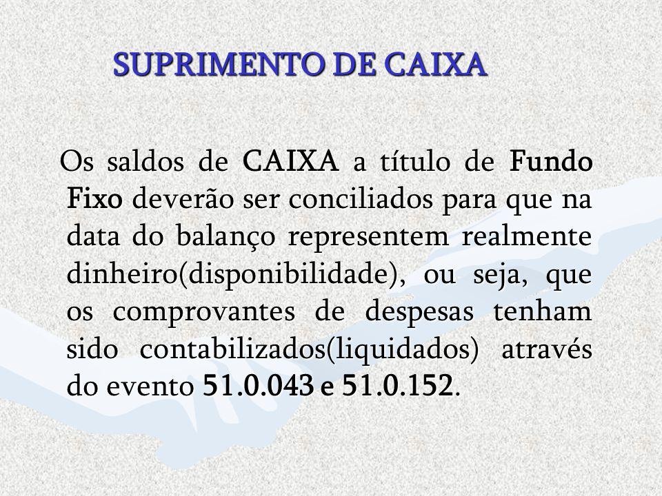 SUPRIMENTO DE CAIXA Os saldos de CAIXA a título de Fundo Fixo deverão ser conciliados para que na data do balanço representem realmente dinheiro(dispo