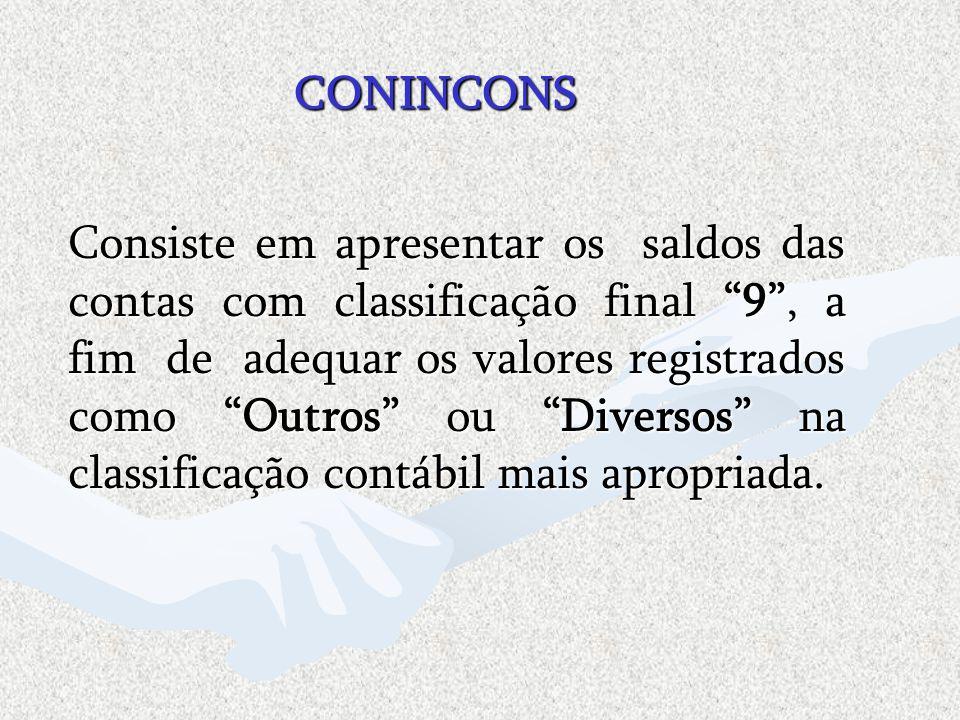 CONINCONS Consiste em apresentar os saldos das contas com classificação final 9, a fim de adequar os valores registrados como Outros ou Diversos na cl
