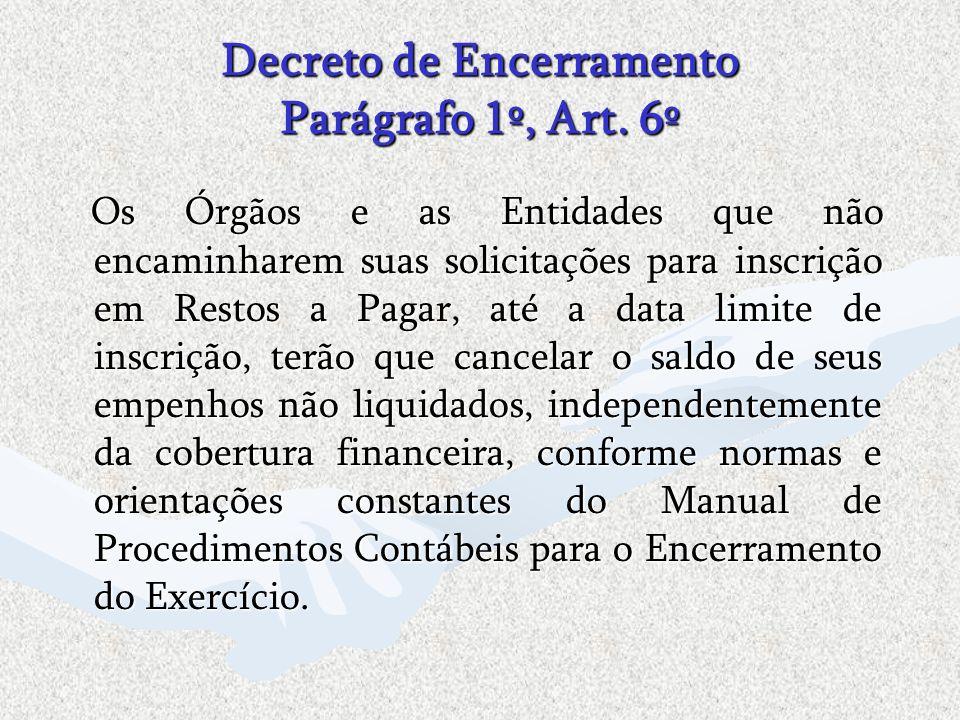 Decreto de Encerramento Parágrafo 1º, Art. 6º Os Órgãos e as Entidades que não encaminharem suas solicitações para inscrição em Restos a Pagar, até a