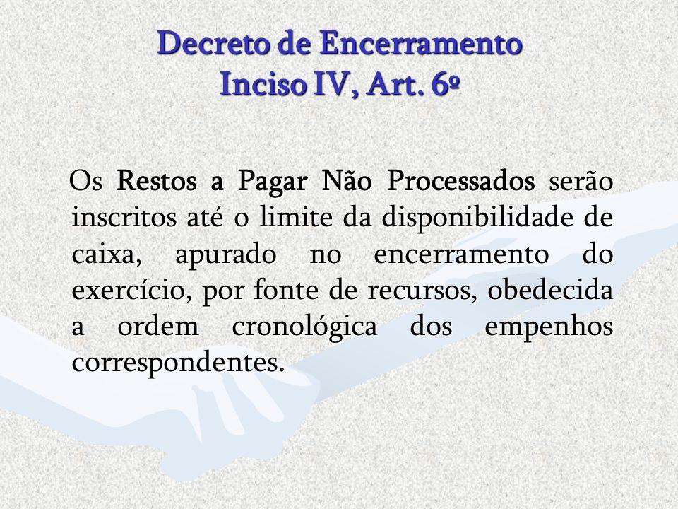 Decreto de Encerramento Inciso IV, Art. 6º Os Restos a Pagar Não Processados serão inscritos até o limite da disponibilidade de caixa, apurado no ence