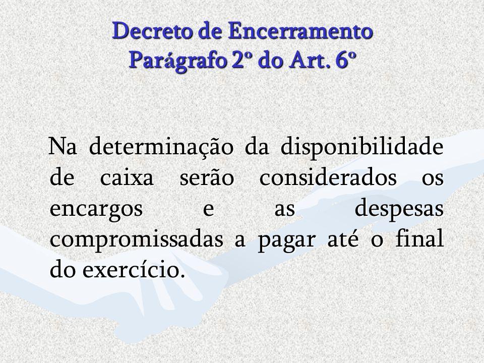 Decreto de Encerramento Par á grafo 2 º do Art. 6 º Na determinação da disponibilidade de caixa serão considerados os encargos e as despesas compromis