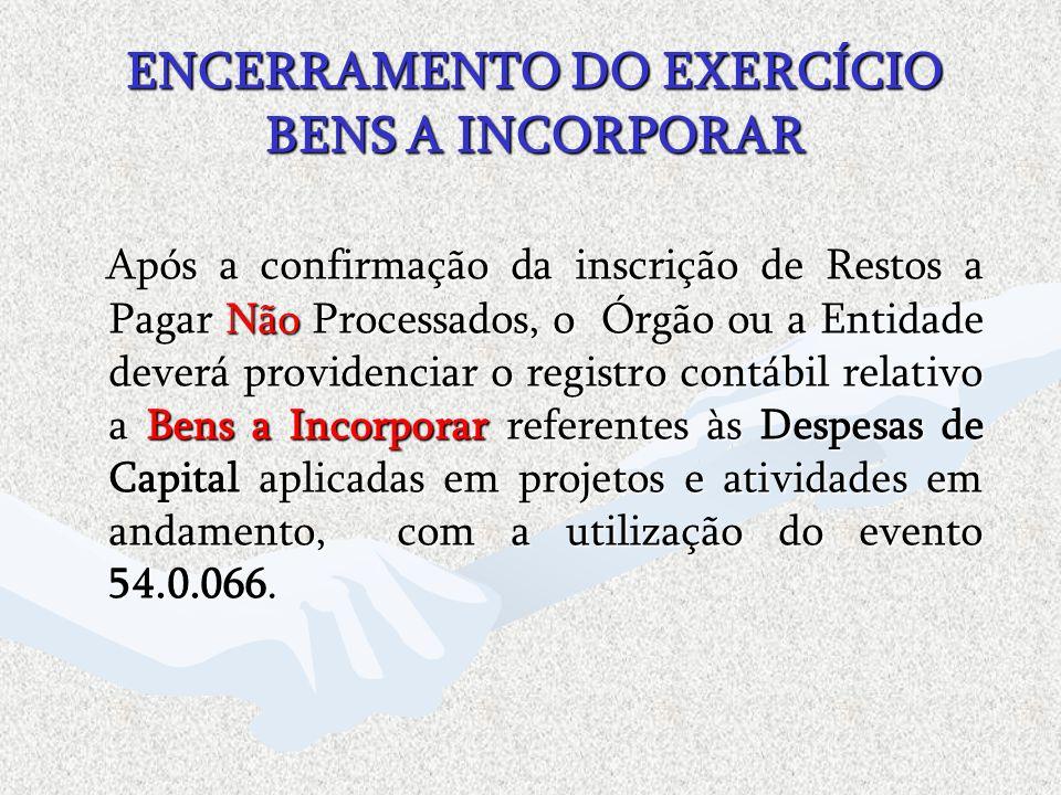 ENCERRAMENTO DO EXERCÍCIO BENS A INCORPORAR Após a confirmação da inscrição de Restos a Pagar Não Processados, o Órgão ou a Entidade deverá providenci
