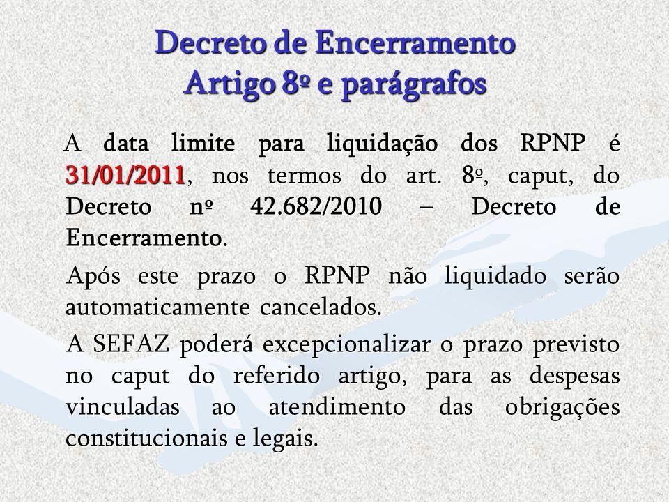 Decreto de Encerramento Artigo 8º e parágrafos A data limite para liquidação dos RPNP é 31/01/2011, nos termos do art. 8º, caput, do Decreto nº 42.682