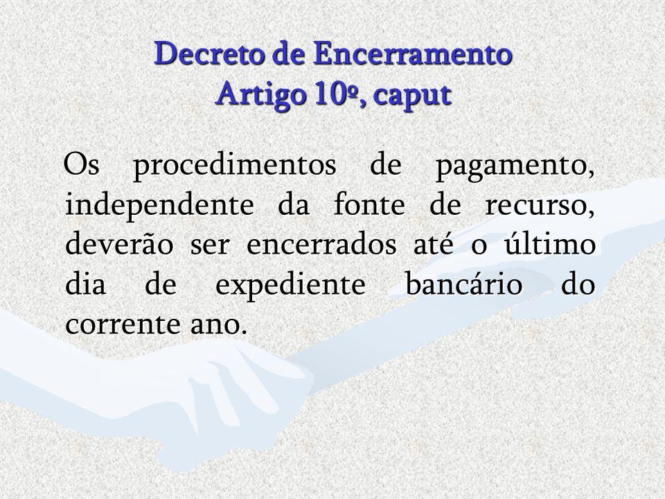 Decreto de Encerramento Artigo 10º, caput Os procedimentos de pagamento, independente da fonte de recurso, deverão ser encerrados até o último dia de