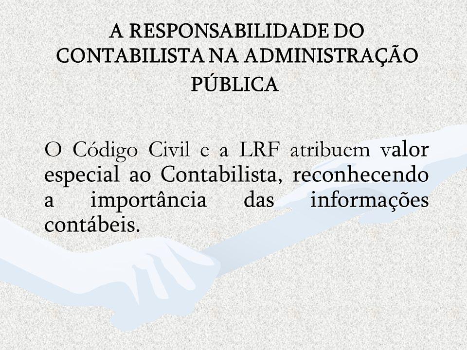 A RESPONSABILIDADE DO CONTABILISTA NA ADMINISTRAÇÃO PÚBLICA O Código Civil e a LRF atribuem v alor especial ao Contabilista, reconhecendo a importânci