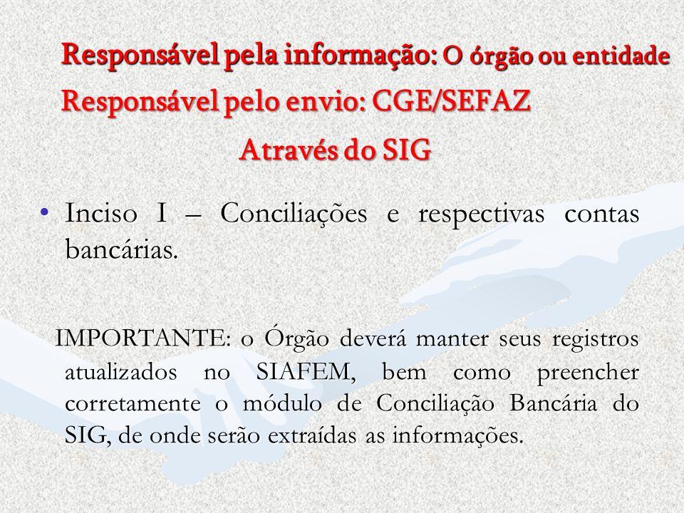 Responsável pela informação: O órgão ou entidade Responsável pelo envio: CGE/SEFAZ Inciso I – Conciliações e respectivas contas bancárias.Inciso I – C