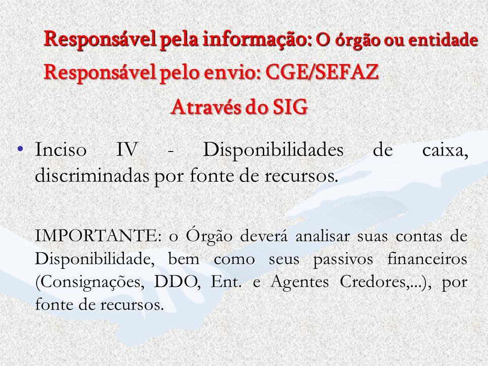 Responsável pela informação: O órgão ou entidade Responsável pelo envio: CGE/SEFAZ Através do SIG Inciso IV - Disponibilidades de caixa, discriminadas