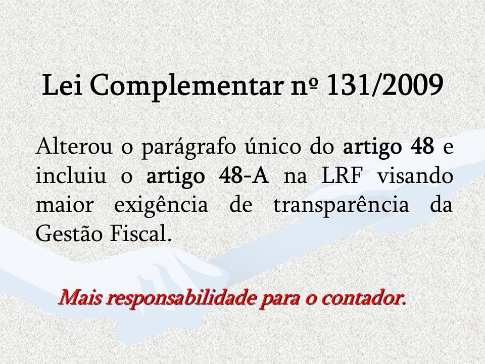 Lei Complementar nº 131/2009 Alterou o parágrafo único do artigo 48 e incluiu o artigo 48-A na LRF visando maior exigência de transparência da Gestão