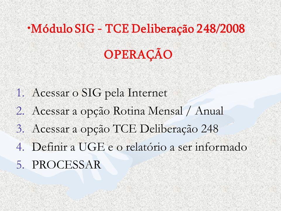 1.Acessar o SIG pela Internet 2.Acessar a opção Rotina Mensal / Anual 3.Acessar a opção TCE Deliberação 248 4.Definir a UGE e o relatório a ser inform