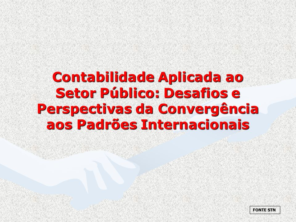 Contabilidade Aplicada ao Setor Público: Desafios e Perspectivas da Convergência aos Padrões Internacionais FONTE STN