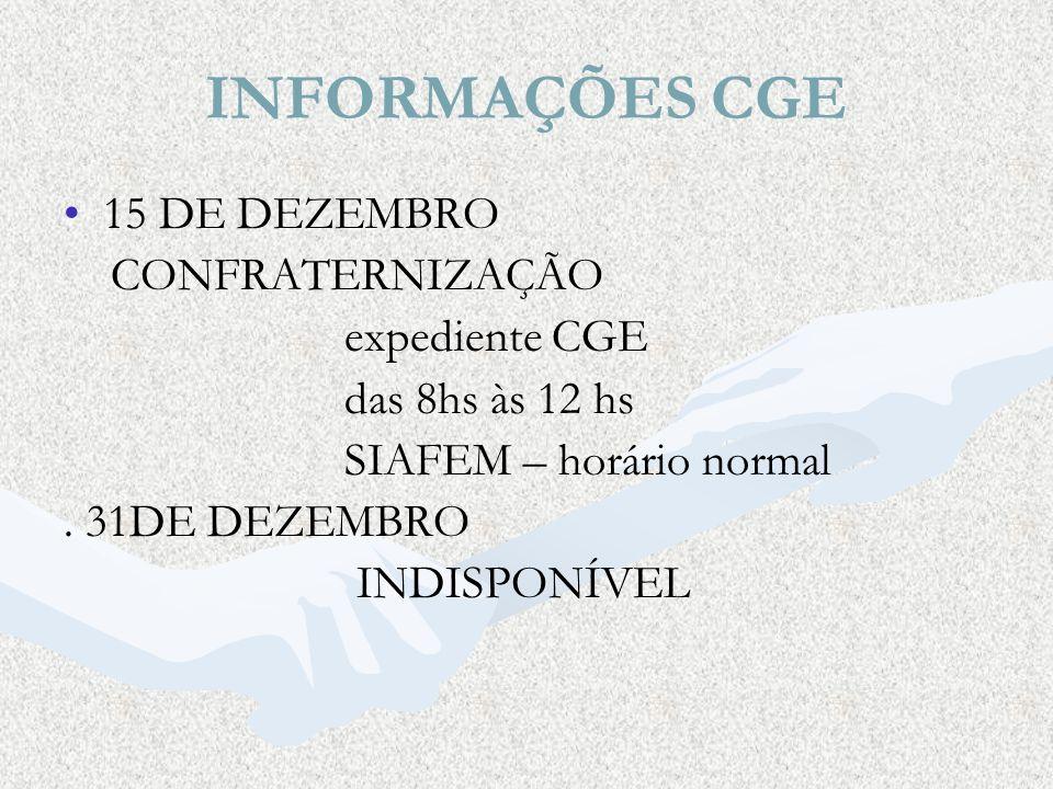 INFORMAÇÕES CGE 15 DE DEZEMBRO CONFRATERNIZAÇÃO expediente CGE das 8hs às 12 hs SIAFEM – horário normal. 31DE DEZEMBRO INDISPONÍVEL