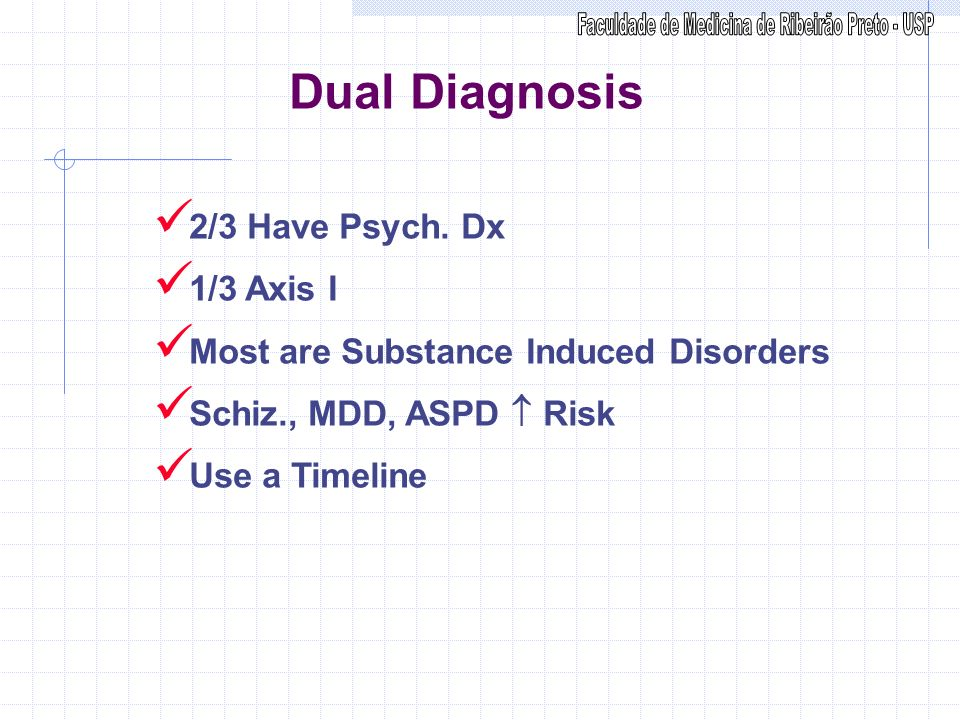 Dual Diagnosis 2/3 Have Psych. Dx 1/3 Axis I Most are Substance Induced Disorders Schiz., MDD, ASPD Risk Use a Timeline