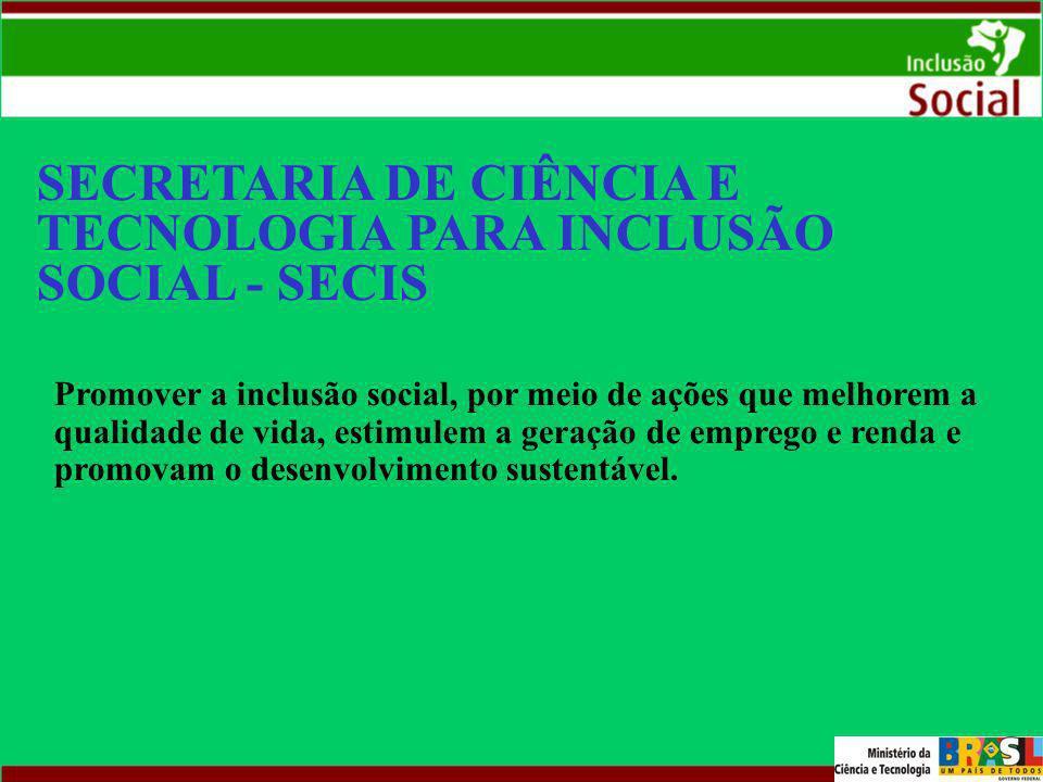 SECRETARIA DE CIÊNCIA E TECNOLOGIA PARA INCLUSÃO SOCIAL - SECIS Promover a inclusão social, por meio de ações que melhorem a qualidade de vida, estimu