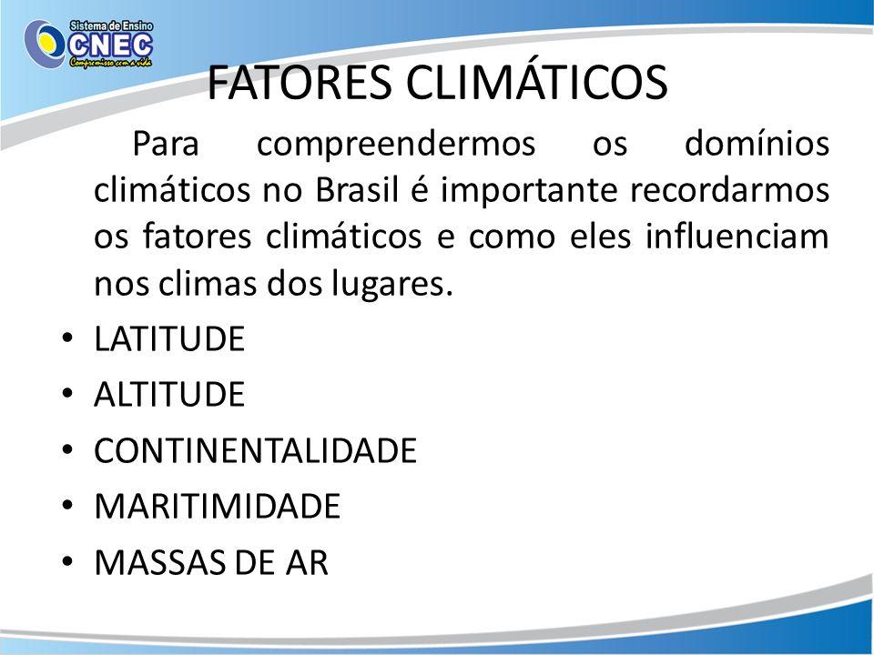 FATORES CLIMÁTICOS Para compreendermos os domínios climáticos no Brasil é importante recordarmos os fatores climáticos e como eles influenciam nos cli