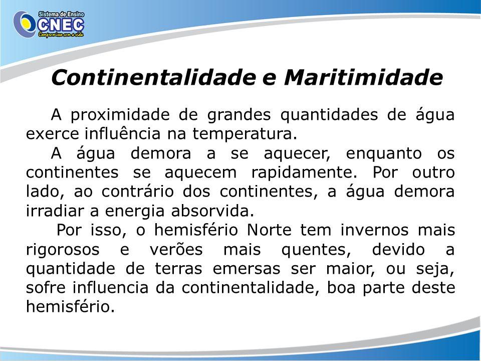 Continentalidade e Maritimidade A proximidade de grandes quantidades de água exerce influência na temperatura. A água demora a se aquecer, enquanto os