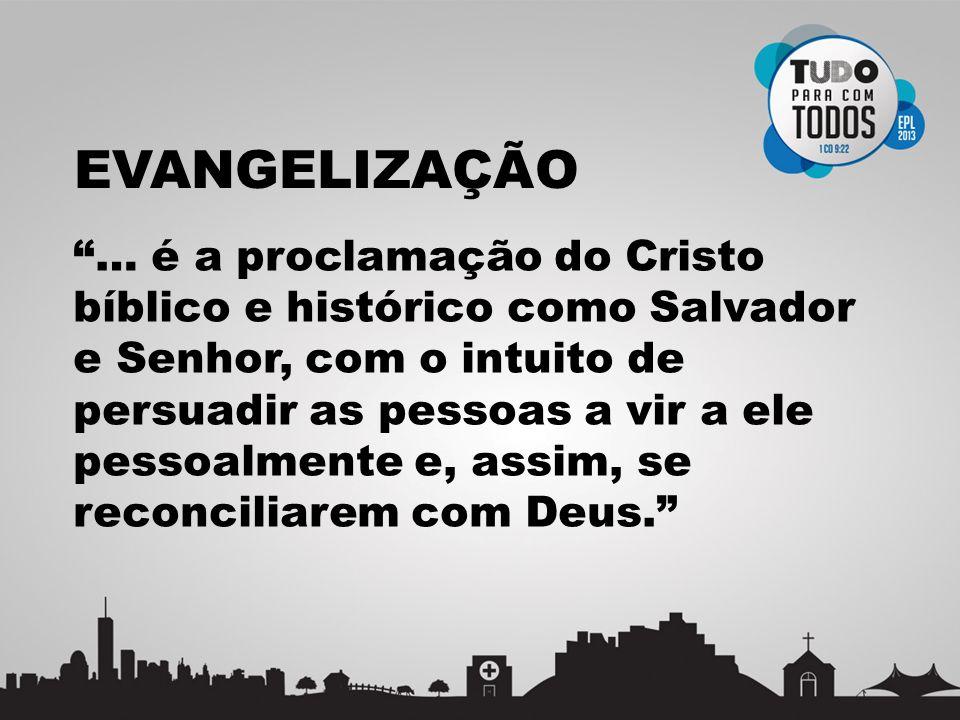 EVANGELIZAÇÃO … é a proclamação do Cristo bíblico e histórico como Salvador e Senhor, com o intuito de persuadir as pessoas a vir a ele pessoalmente e