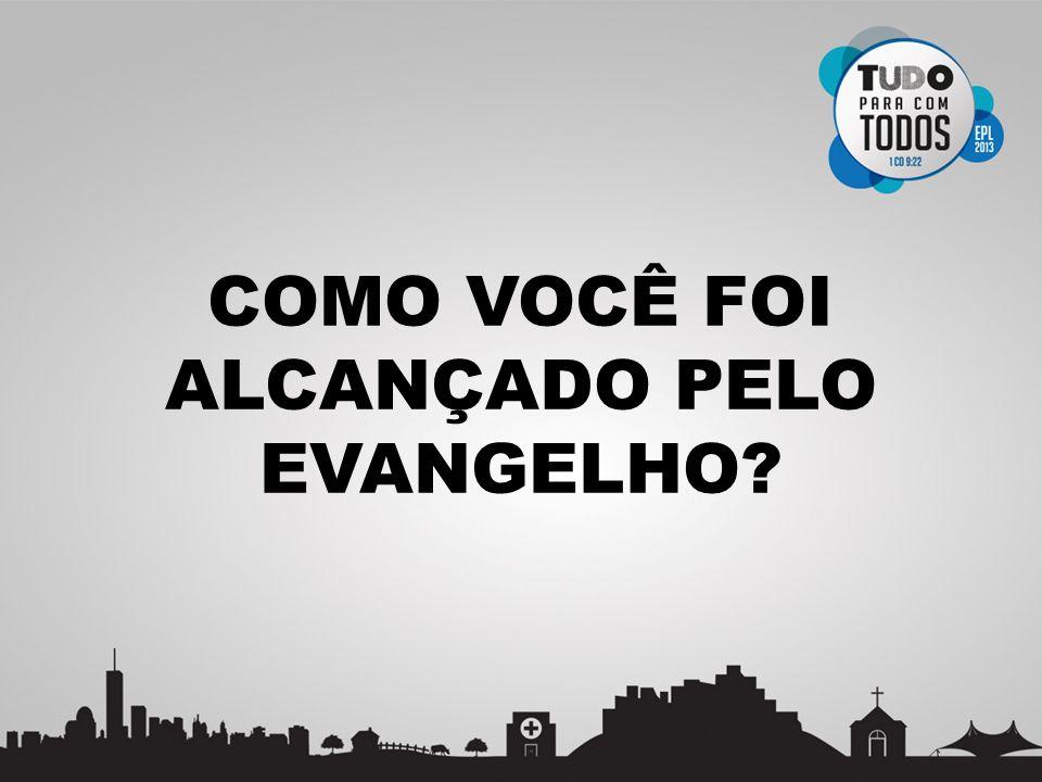COMO VOCÊ FOI ALCANÇADO PELO EVANGELHO?