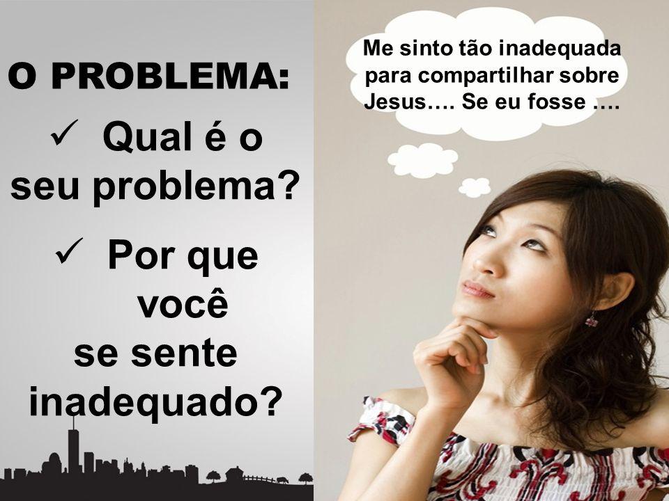 O PROBLEMA: Qual é o seu problema? Por que você se sente inadequado? Me sinto tão inadequada para compartilhar sobre Jesus…. Se eu fosse ….