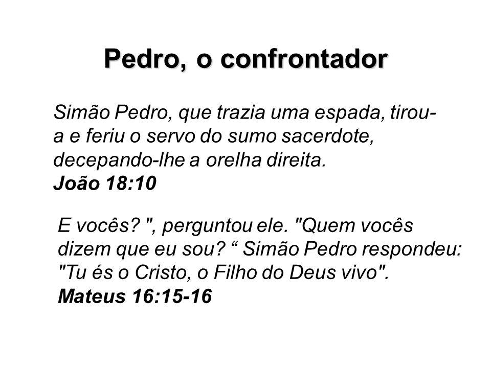 Pedro, o confrontador Simão Pedro, que trazia uma espada, tirou- a e feriu o servo do sumo sacerdote, decepando-lhe a orelha direita. João 18:10 E voc