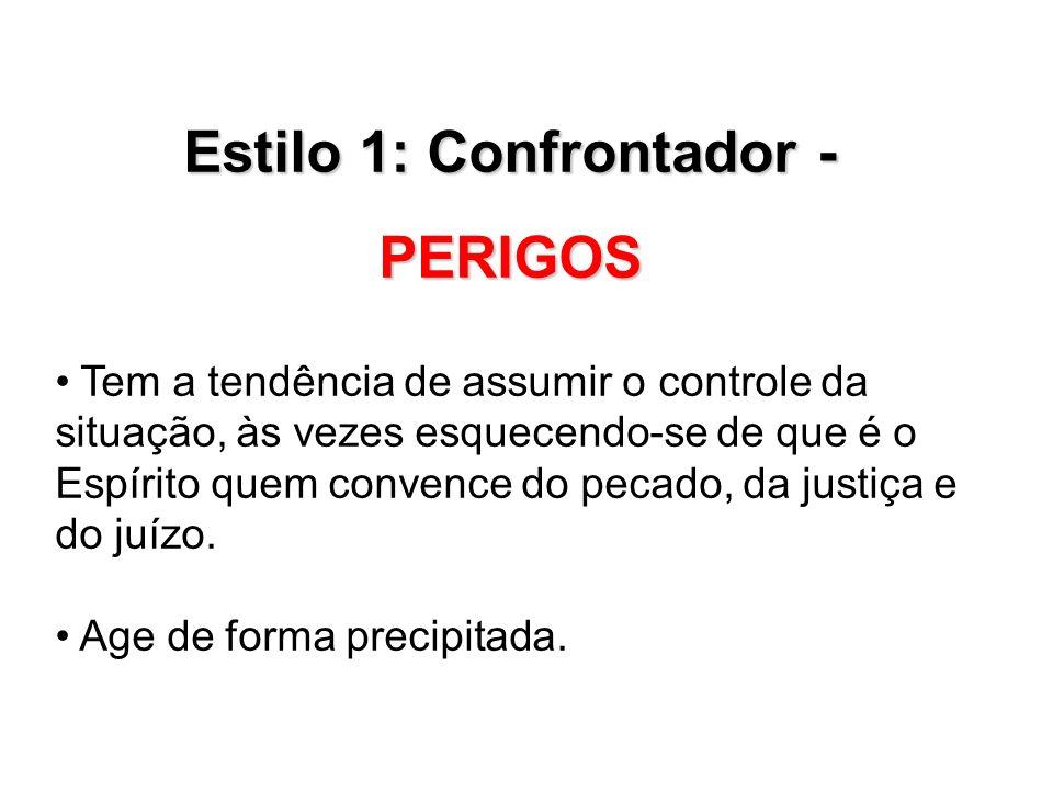 Estilo 1: Confrontador - PERIGOS Tem a tendência de assumir o controle da situação, às vezes esquecendo-se de que é o Espírito quem convence do pecado