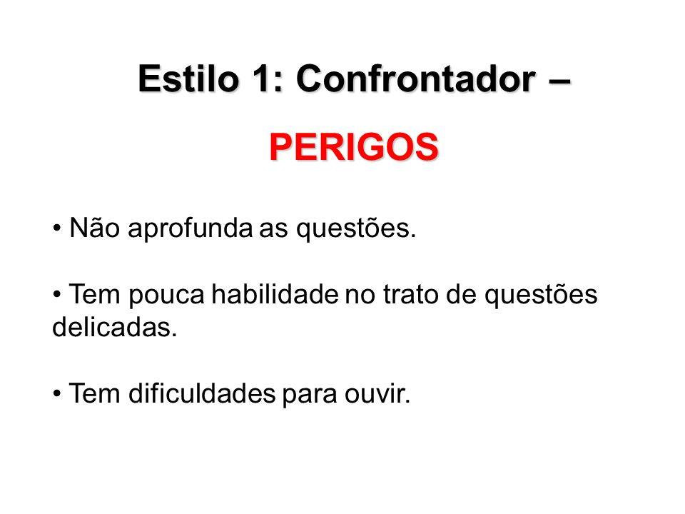 Estilo 1: Confrontador – PERIGOS Não aprofunda as questões. Tem pouca habilidade no trato de questões delicadas. Tem dificuldades para ouvir.