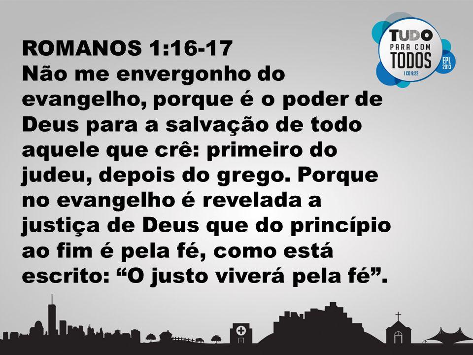 ROMANOS 1:16-17 Não me envergonho do evangelho, porque é o poder de Deus para a salvação de todo aquele que crê: primeiro do judeu, depois do grego. P