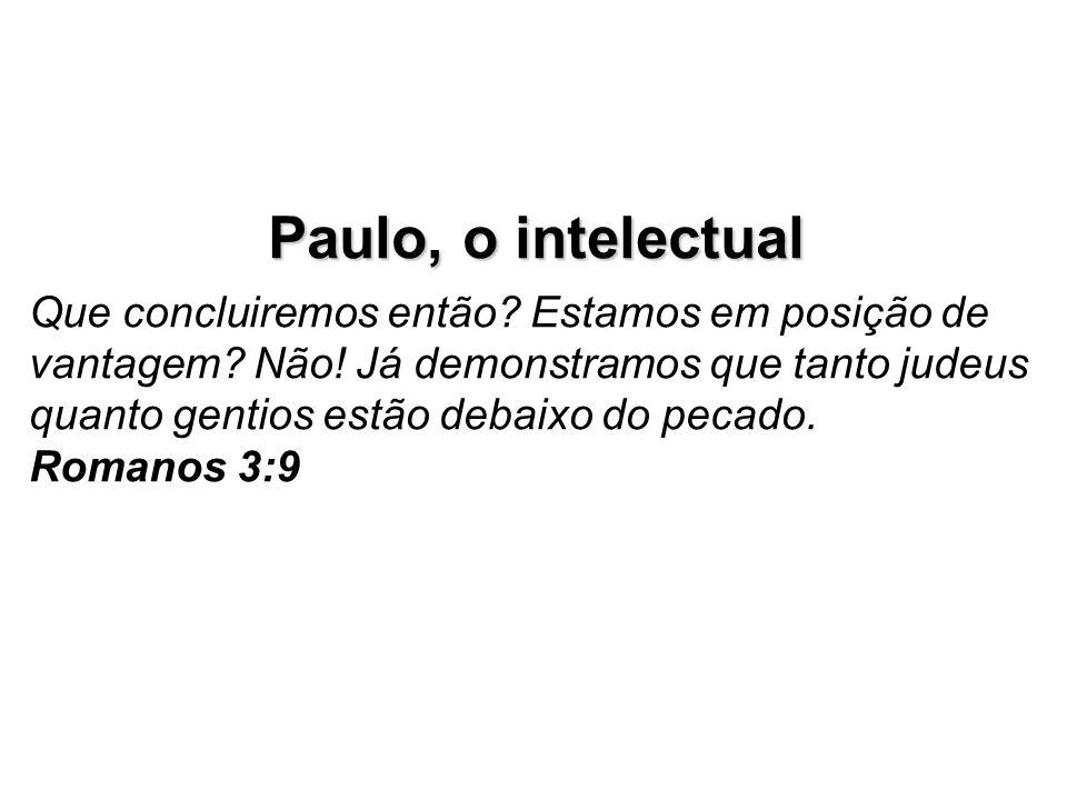 Paulo, o intelectual Que concluiremos então? Estamos em posição de vantagem? Não! Já demonstramos que tanto judeus quanto gentios estão debaixo do pec