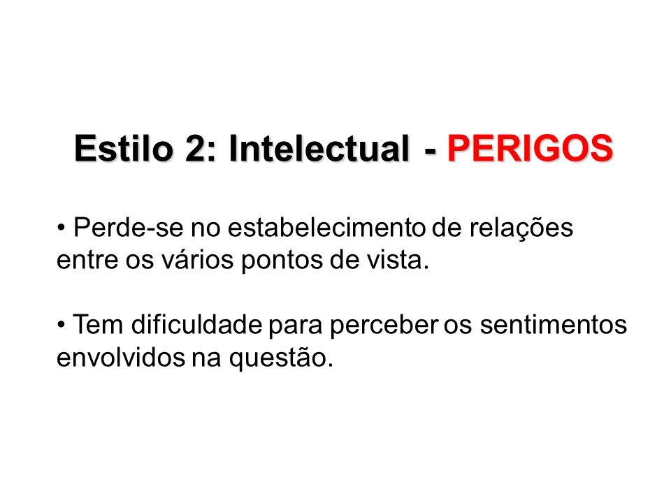 Estilo 2: Intelectual - PERIGOS Perde-se no estabelecimento de relações entre os vários pontos de vista. Tem dificuldade para perceber os sentimentos