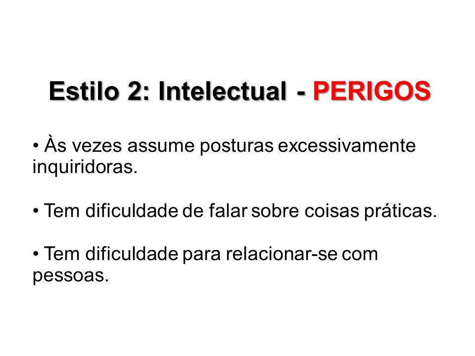 Estilo 2: Intelectual - PERIGOS Às vezes assume posturas excessivamente inquiridoras. Tem dificuldade de falar sobre coisas práticas. Tem dificuldade