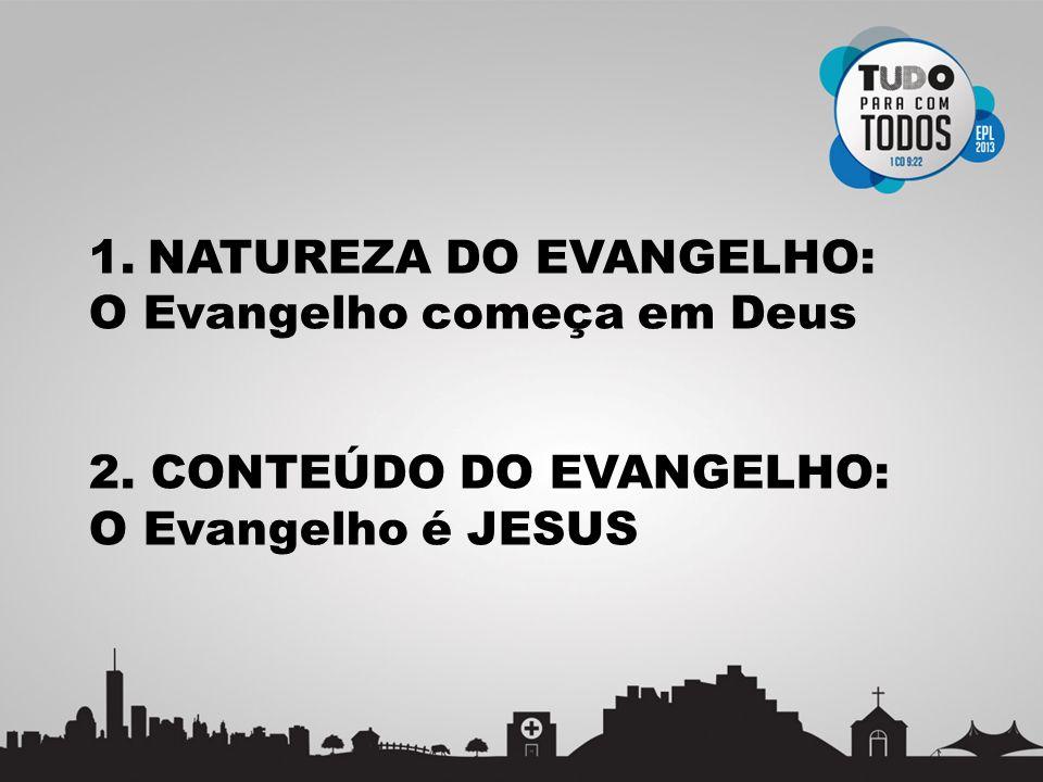 1.NATUREZA DO EVANGELHO: O Evangelho começa em Deus 2. CONTEÚDO DO EVANGELHO: O Evangelho é JESUS