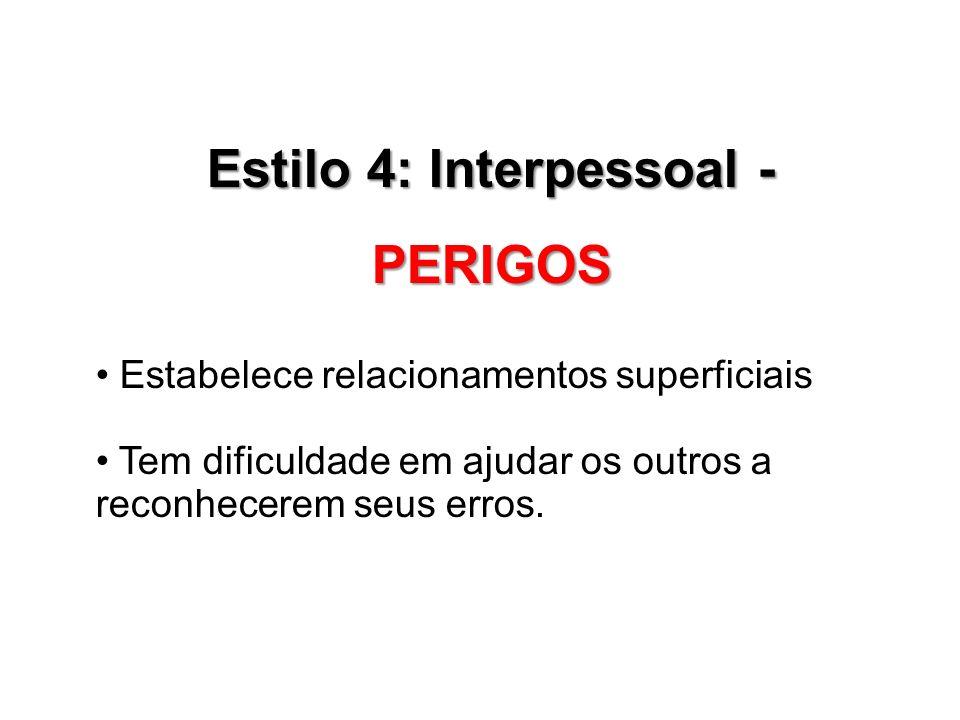 Estilo 4: Interpessoal - PERIGOS Estabelece relacionamentos superficiais Tem dificuldade em ajudar os outros a reconhecerem seus erros.