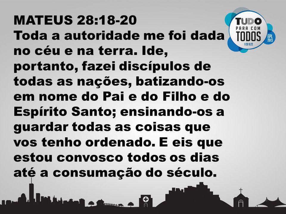 MATEUS 28:18-20 Toda a autoridade me foi dada no céu e na terra. Ide, portanto, fazei discípulos de todas as nações, batizando-os em nome do Pai e do